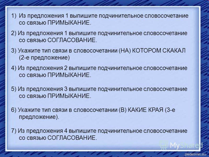 1)Из предложения 1 выпишите подчинительное словосочетание со связью ПРИМЫКАНИЕ. 2) Из предложения 1 выпишите подчинительное словосочетание со связью СОГЛАСОВАНИЕ. 3) Укажите тип связи в словосочетании (НА) КОТОРОМ СКАКАЛ (2-е предложение) 4) Из предл