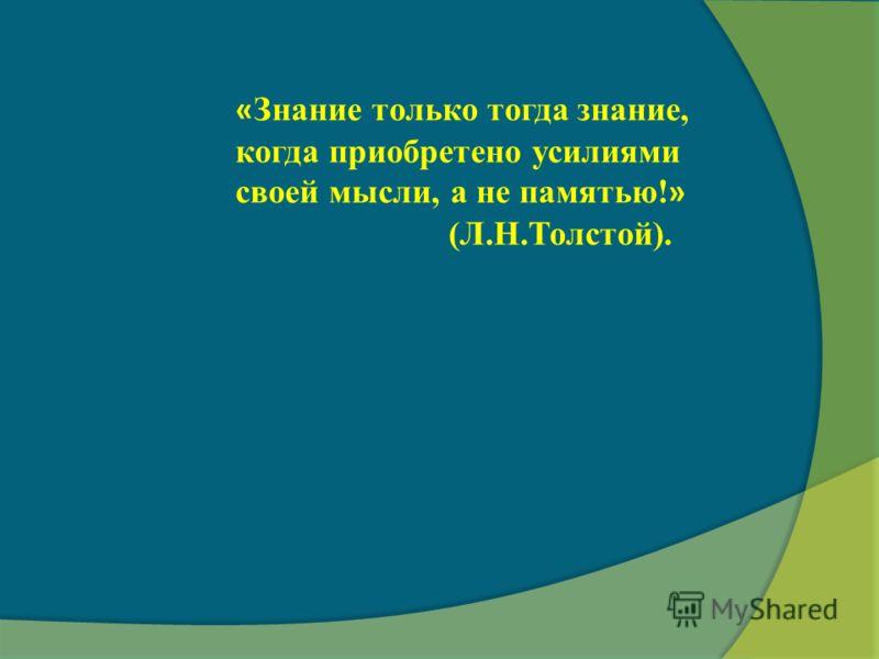« Знание только тогда знание, когда приобретено усилиями своей мысли, а не памятью! » (Л.Н.Толстой).