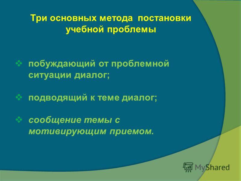Три основных метода постановки учебной проблемы побуждающий от проблемной ситуации диалог; подводящий к теме диалог; сообщение темы с мотивирующим приемом.