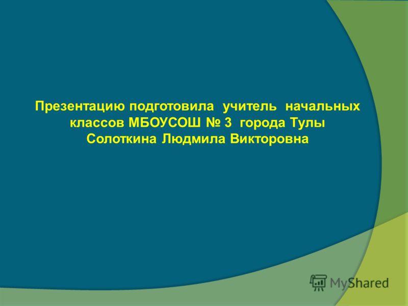 Презентацию подготовила учитель начальных классов МБОУСОШ 3 города Тулы Солоткина Людмила Викторовна