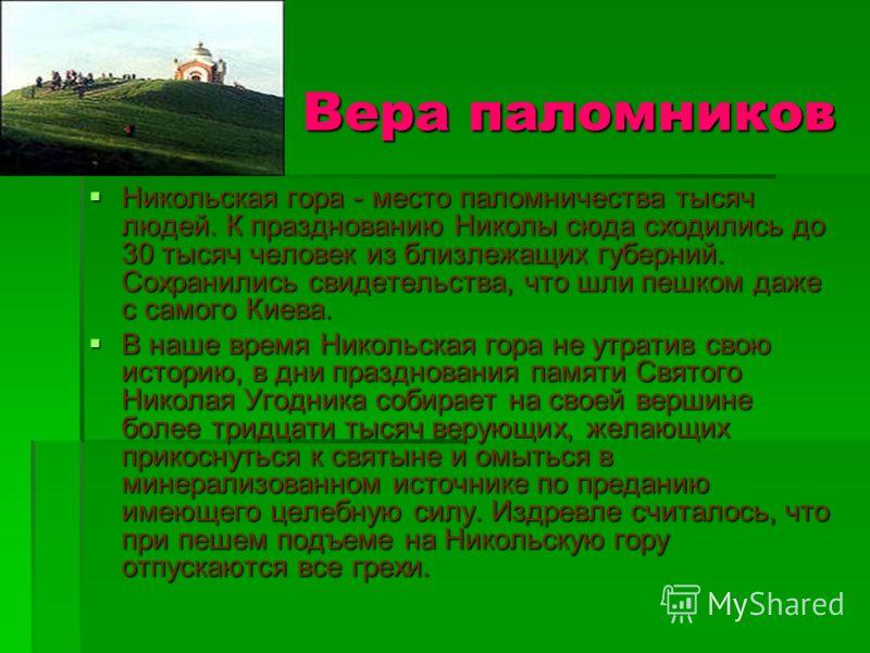 Никольская гора - место паломничества тысяч людей. К празднованию Николы сюда сходились до 30 тысяч человек из близлежащих губерний. Сохранились свидетельства, что шли пешком даже с самого Киева. В наше время Никольская гора не утратив свою историю,