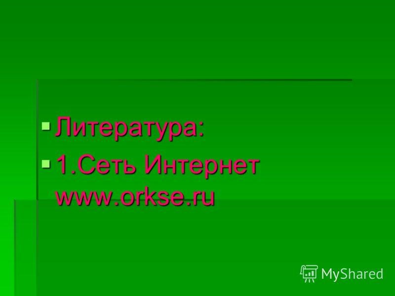 Литература: Литература: 1.Сеть Интернет www.orkse.ru 1.Сеть Интернет www.orkse.ru