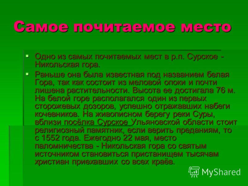 Самое почитаемое место Одно из самых почитаемых мест в р.п. Сурское - Никольская гора. Раньше она была известная под названием белая Гора, так как состоит из меловой опоки и почти лишена растительности. Высота ее достигала 76 м. На белой горе распола