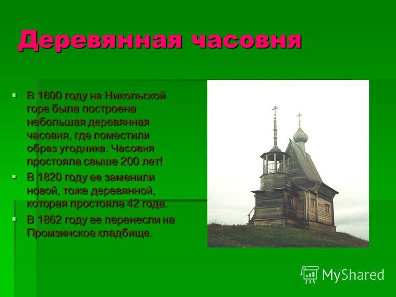 Деревянная часовня В 1600 году на Никольской горе была построена небольшая деревянная часовня, где поместили образ угодника. Часовня простояла свыше 200 лет! В 1820 году ее заменили новой, тоже деревянной, которая простояла 42 года. В 1862 году ее пе