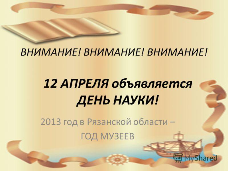 ВНИМАНИЕ! ВНИМАНИЕ! ВНИМАНИЕ! 2013 год в Рязанской области – ГОД МУЗЕЕВ 12 АПРЕЛЯ объявляется ДЕНЬ НАУКИ!