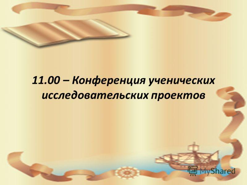 11.00 – Конференция ученических исследовательских проектов