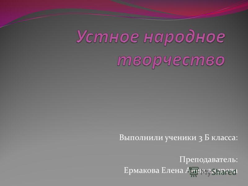 Выполнили ученики 3 Б класса: Преподаватель: Ермакова Елена Александрова