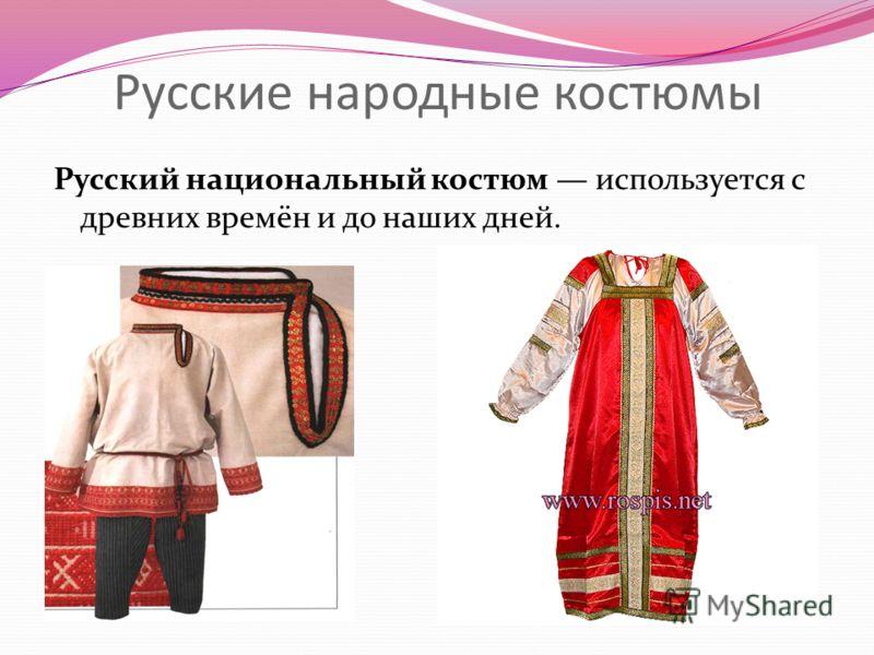 Русские народные костюмы Русский национальный костюм используется с древних времён и до наших дней.