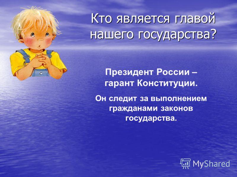 Кто является главой нашего государства? Президент России – гарант Конституции. Он следит за выполнением гражданами законов государства.