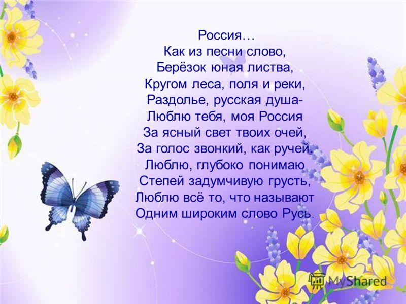 Россия… Как из песни слово, Берёзок юная листва, Кругом леса, поля и реки, Раздолье, русская душа- Люблю тебя, моя Россия За ясный свет твоих очей, За голос звонкий, как ручей. Люблю, глубоко понимаю Степей задумчивую грусть, Люблю всё то, что называ