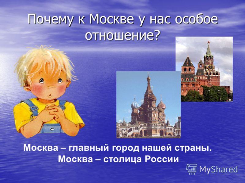 Почему к Москве у нас особое отношение? Москва – главный город нашей страны. Москва – столица России