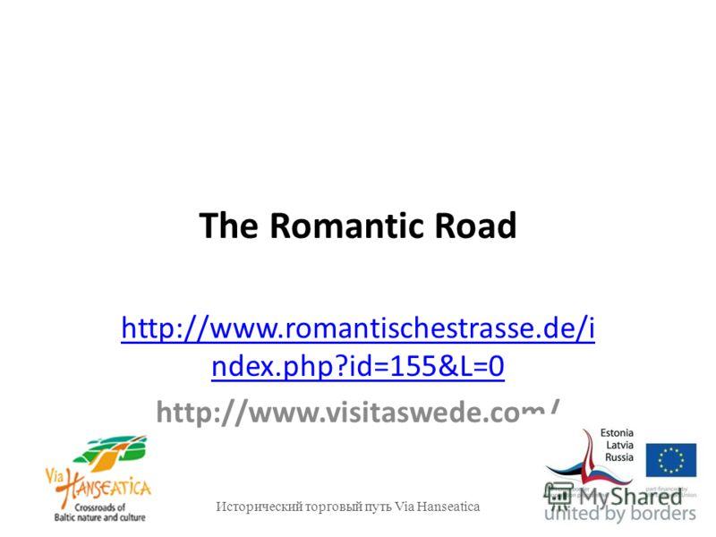 Исторический торговый путь Via Hanseatica The Romantic Road http://www.romantischestrasse.de/i ndex.php?id=155&L=0 http://www.visitaswede.com/