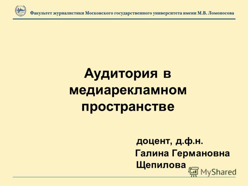 Аудитория в медиарекламном пространстве доцент, д.ф.н. Галина Германовна Щепилова