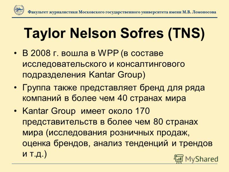 Taylor Nelson Sofres (TNS) В 2008 г. вошла в WPP (в составе исследовательского и консалтингового подразделения Kantar Group) Группа также представляет бренд для ряда компаний в более чем 40 странах мира Kantar Group имеет около 170 представительств в