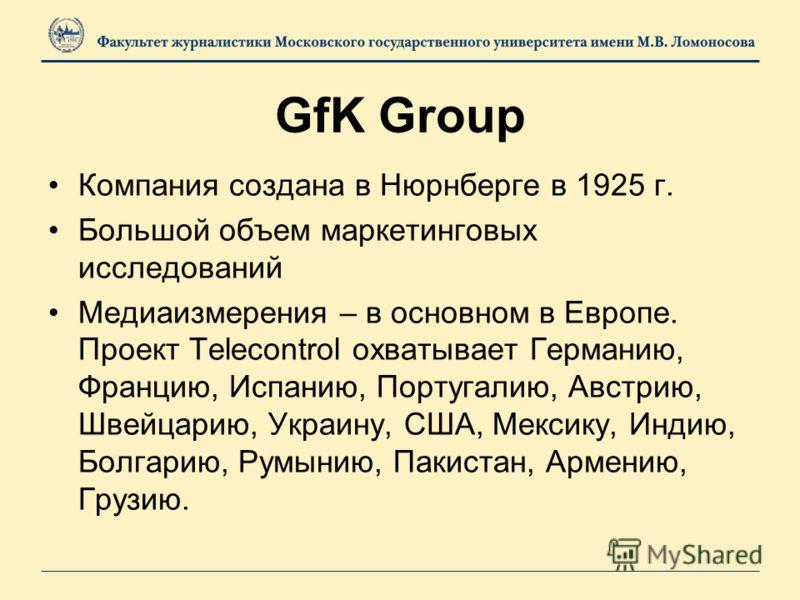 GfK Group Компания создана в Нюрнберге в 1925 г. Большой объем маркетинговых исследований Медиаизмерения – в основном в Европе. Проект Telecontrol охватывает Германию, Францию, Испанию, Португалию, Австрию, Швейцарию, Украину, США, Мексику, Индию, Бо
