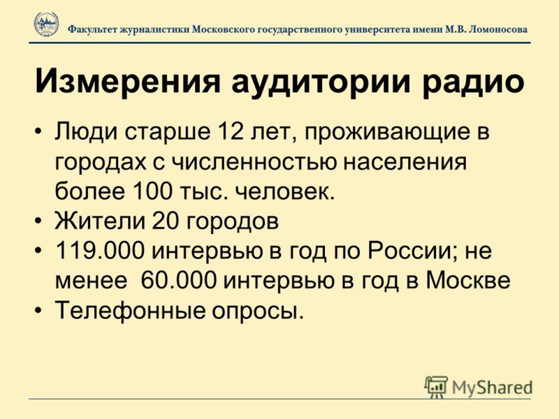 Измерения аудитории радио Люди старше 12 лет, проживающие в городах с численностью населения более 100 тыс. человек. Жители 20 городов 119.000 интервью в год по России; не менее 60.000 интервью в год в Москве Телефонные опросы.