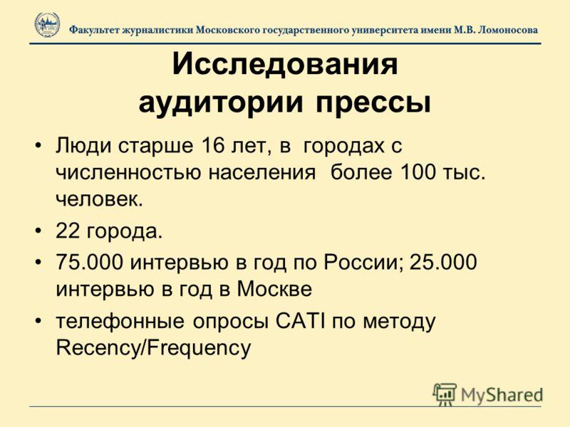 Исследования аудитории прессы Люди старше 16 лет, в городах с численностью населения более 100 тыс. человек. 22 города. 75.000 интервью в год по России; 25.000 интервью в год в Москве телефонные опросы CATI по методу Recency/Frequency