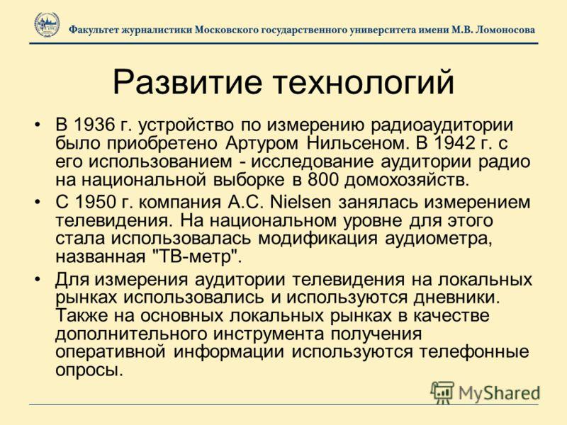 Развитие технологий В 1936 г. устройство по измерению радиоаудитории было приобретено Артуром Нильсеном. В 1942 г. с его использованием - исследование аудитории радио на национальной выборке в 800 домохозяйств. С 1950 г. компания А.С. Nielsen занялас