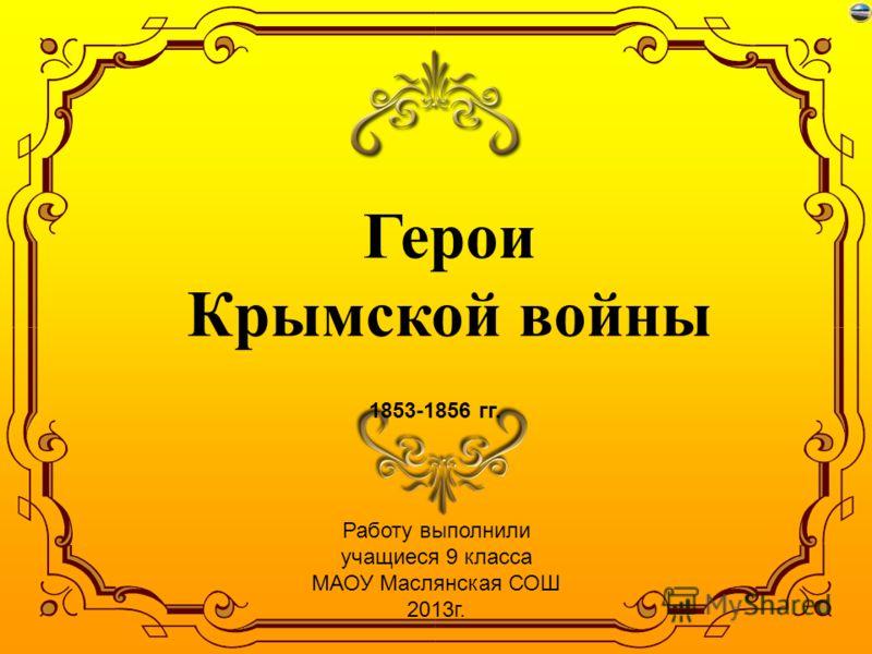 Герои Крымской войны 1853-1856 гг. Работу выполнили учащиеся 9 класса МАОУ Маслянская СОШ 2013г.