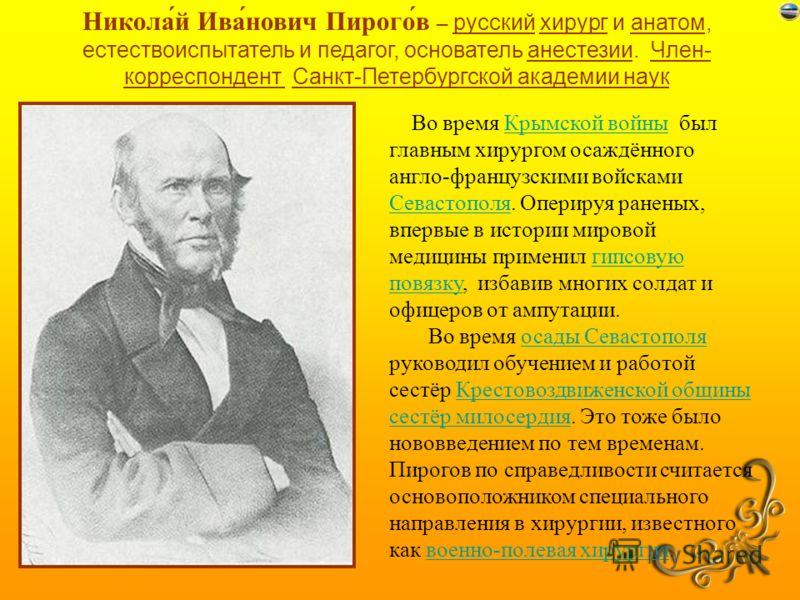 Никола́й Ива́нович Пирого́в – русский хирург и анатом, естествоиспытатель и педагог, основатель анестезии. Член- корреспондент Санкт-Петербургской академии наук Во время Крымской войны был главным хирургом осаждённого англо-французскими войсками Сева