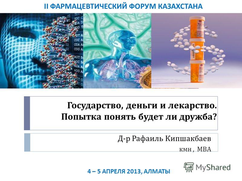 Государство, деньги и лекарство. Попытка понять будет ли дружба ? Д - р Рафаиль Кипшакбаев кмн, МВА II ФАРМАЦЕВТИЧЕСКИЙ ФОРУМ КАЗАХСТАНА 4 – 5 АПРЕЛЯ 2013, АЛМАТЫ