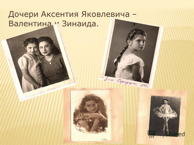 Дочери Аксентия Яковлевича – Валентина и Зинаида.