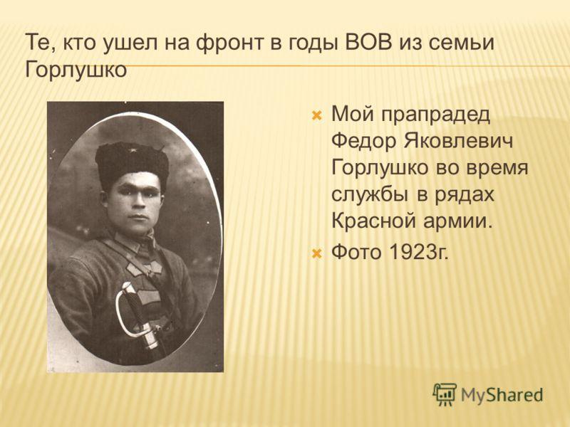 Те, кто ушел на фронт в годы ВОВ из семьи Горлушко Мой прапрадед Федор Яковлевич Горлушко во время службы в рядах Красной армии. Фото 1923г.