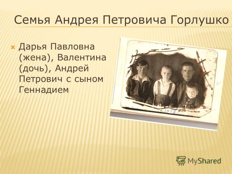 Семья Андрея Петровича Горлушко Дарья Павловна (жена), Валентина (дочь), Андрей Петрович с сыном Геннадием