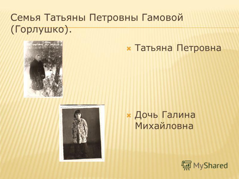 Семья Татьяны Петровны Гамовой (Горлушко). Татьяна Петровна Дочь Галина Михайловна