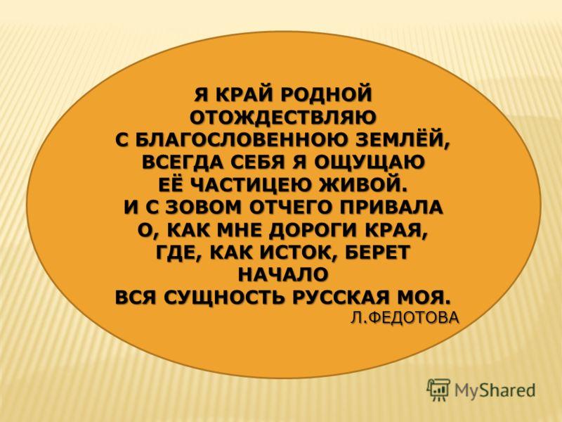 Я КРАЙ РОДНОЙ ОТОЖДЕСТВЛЯЮ С БЛАГОСЛОВЕННОЮ ЗЕМЛЁЙ, ВСЕГДА СЕБЯ Я ОЩУЩАЮ ЕЁ ЧАСТИЦЕЮ ЖИВОЙ. И С ЗОВОМ ОТЧЕГО ПРИВАЛА О, КАК МНЕ ДОРОГИ КРАЯ, ГДЕ, КАК ИСТОК, БЕРЕТ НАЧАЛО ВСЯ СУЩНОСТЬ РУССКАЯ МОЯ. Л.ФЕДОТОВА