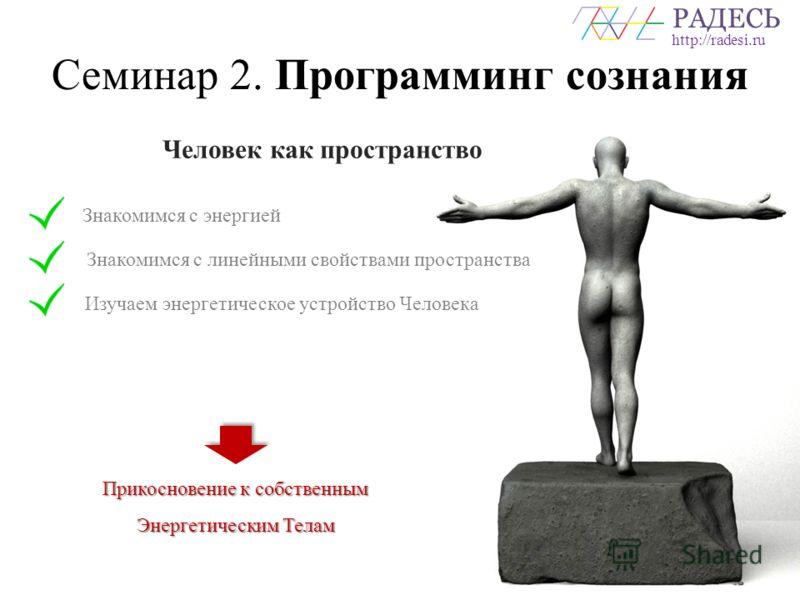 РАДЕСЬ http://radesi.ru Семинар 2. Программинг сознания Человек как пространство Знакомимся с энергией Знакомимся с линейными свойствами пространства Изучаем энергетическое устройство Человека Прикосновение к собственным Энергетическим Телам