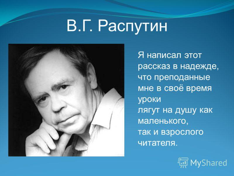 В.Г. Распутин Я написал этот рассказ в надежде, что преподанные мне в своё время уроки лягут на душу как маленького, так и взрослого читателя.