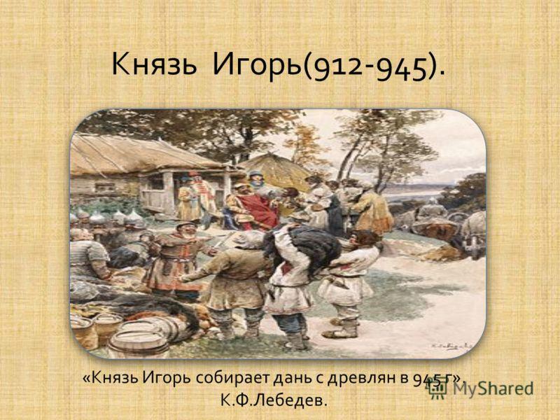 « Князь Игорь собирает дань с древлян в 945 г ». К. Ф. Лебедев. Князь Игорь (912-945).