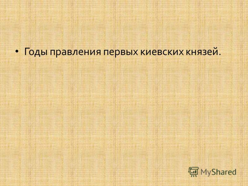 Годы правления первых киевских князей.