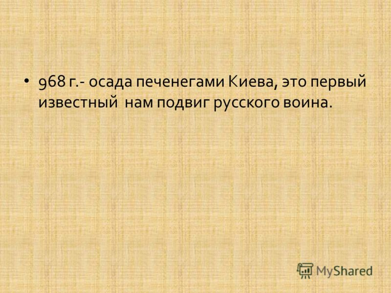 968 г.- осада печенегами Киева, это первый известный нам подвиг русского воина.