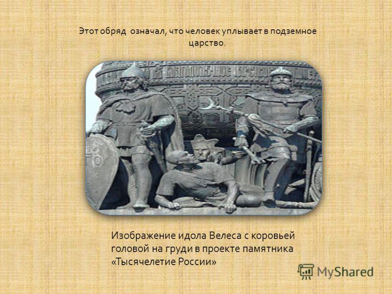 Этот обряд означал, что человек уплывает в подземное царство. Изображение идола Велеса с коровьей головой на груди в проекте памятника « Тысячелетие России »