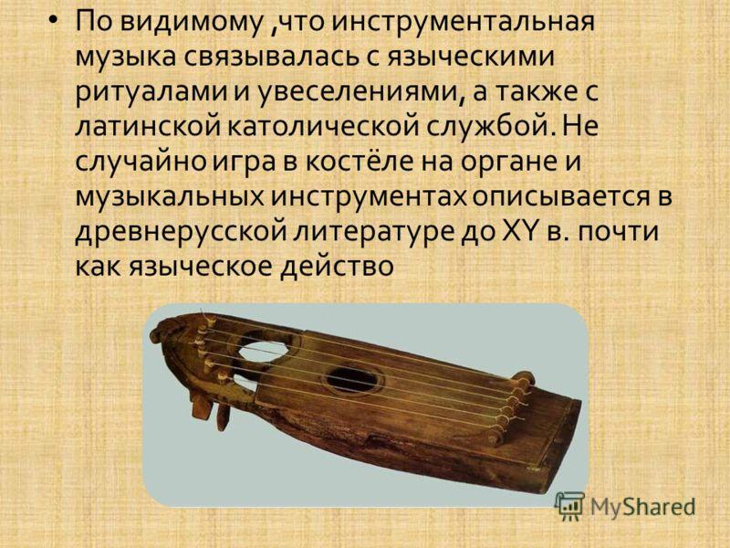По видимому, что инструментальная музыка связывалась с языческими ритуалами и увеселениями, а также с латинской католической службой. Не случайно игра в костёле на органе и музыкальных инструментах описывается в древнерусской литературе до XY в. почт