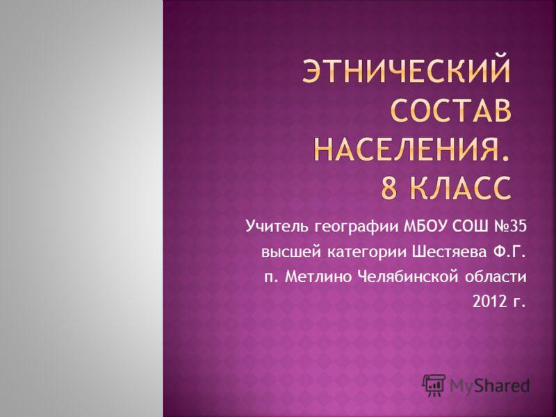 Учитель географии МБОУ СОШ 35 высшей категории Шестяева Ф.Г. п. Метлино Челябинской области 2012 г.