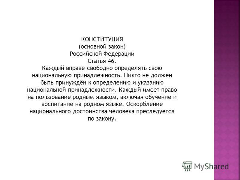 КОНСТИТУЦИЯ (основной закон) Российской Федерации Статья 46. Каждый вправе свободно определять свою национальную принадлежность. Никто не должен быть принуждён к определению и указанию национальной принадлежности. Каждый имеет право на пользование ро