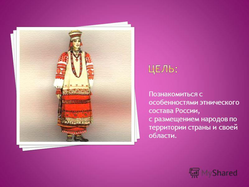 Познакомиться с особенностями этнического состава России, с размещением народов по территории страны и своей области.