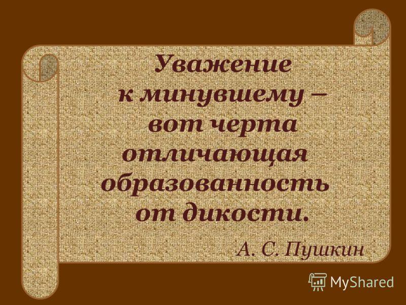 Уважение к минувшему – вот черта отличающая образованность от дикости. А. С. Пушкин