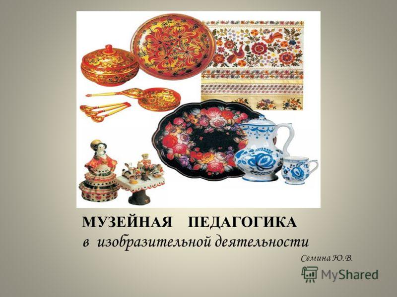 МУЗЕЙНАЯ ПЕДАГОГИКА в изобразительной деятельности Семина Ю.В.