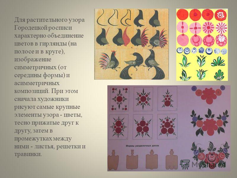 Для растительного узора Городецкой росписи характерно объединение цветов в гирлянды (на полосе и в круге), изображение симметричных (от середины формы) и асимметричных композиций. При этом сначала художники рисуют самые крупные элементы узора - цветы