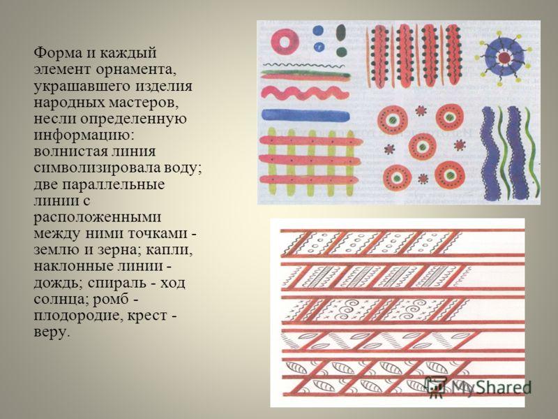 Форма и каждый элемент орнамента, украшавшего изделия народных мастеров, несли определенную информацию: волнистая линия символизировала воду; две параллельные линии с расположенными между ними точками - землю и зерна; капли, наклонные линии - дождь;