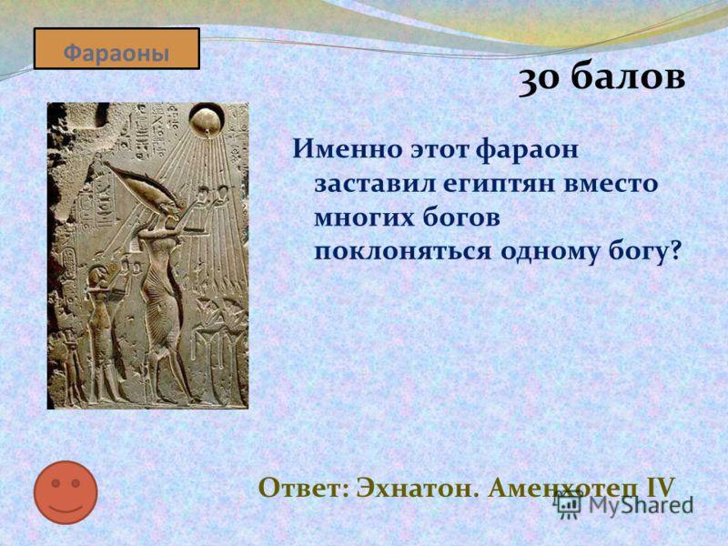 Фараоны 30 балов Именно этот фараон заставил египтян вместо многих богов поклоняться одному богу? Ответ: Эхнатон. Аменхотеп IV