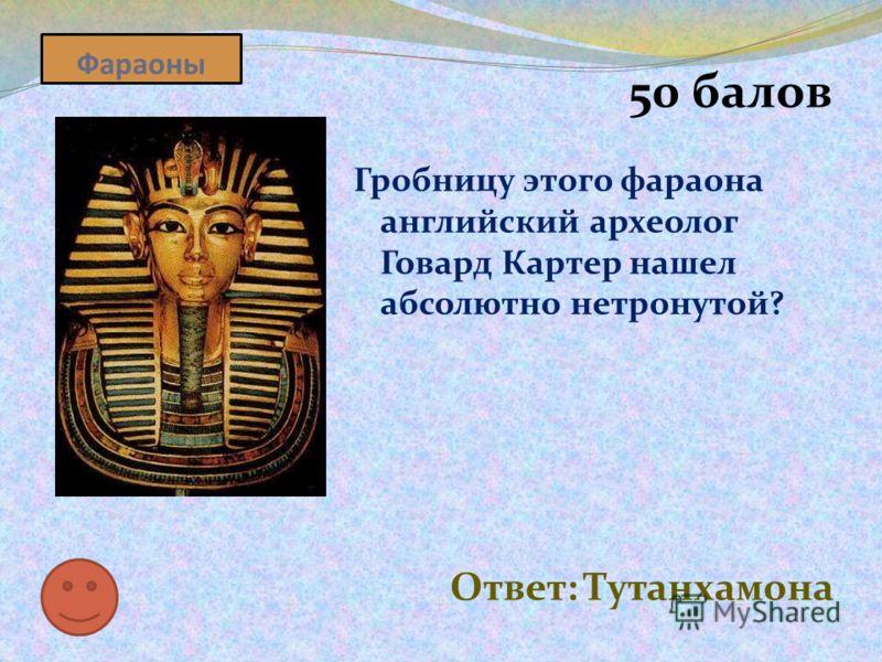 Фараоны 50 балов Гробницу этого фараона английский археолог Говард Картер нашел абсолютно нетронутой? Ответ: Тутанхамона