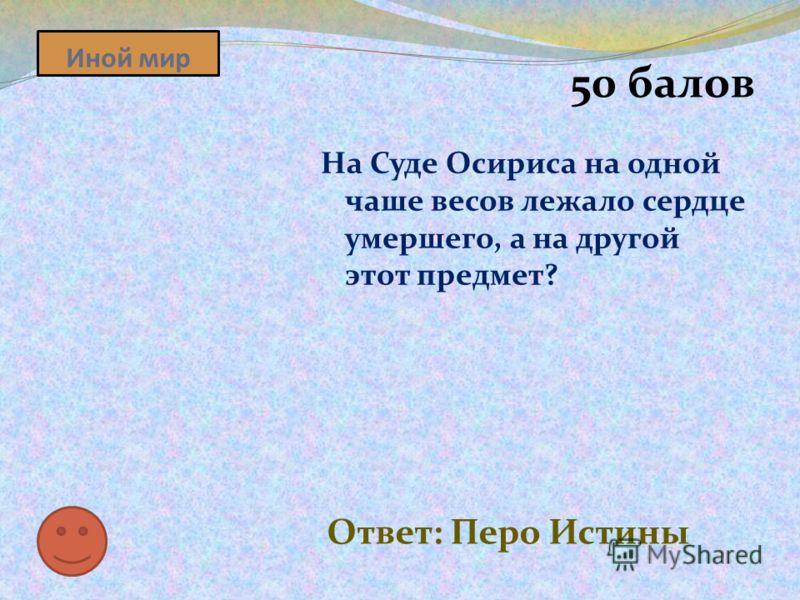 Иной мир 50 балов На Суде Осириса на одной чаше весов лежало сердце умершего, а на другой этот предмет? Ответ: Перо Истины