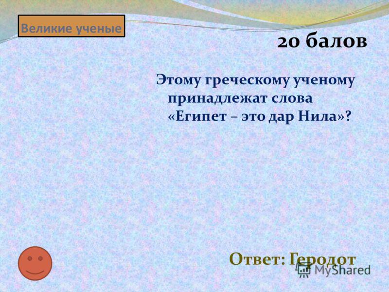 Великие ученые 20 балов Этому греческому ученому принадлежат слова «Египет – это дар Нила»? Ответ: Геродот
