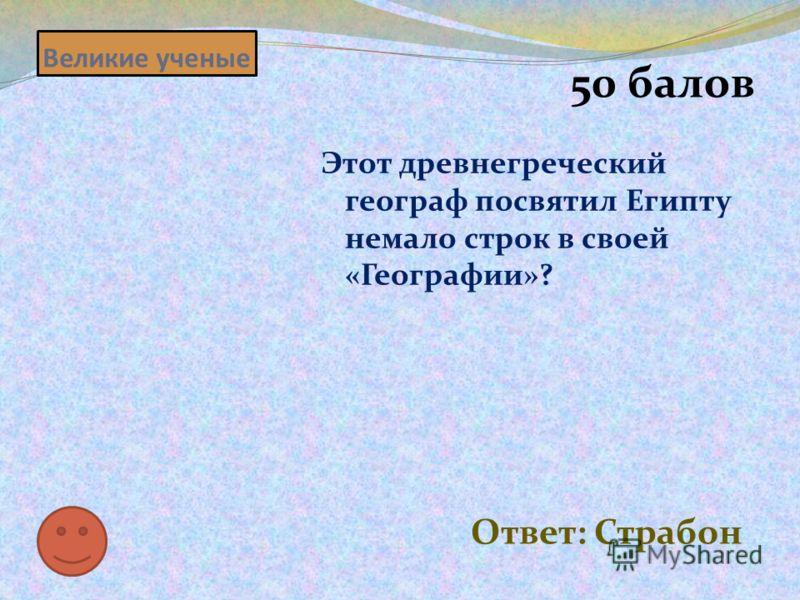 Великие ученые 50 балов Этот древнегреческий географ посвятил Египту немало строк в своей «Географии»? Ответ: Страбон