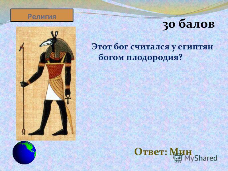 Религия 30 балов Этот бог считался у египтян богом плодородия? Ответ: Мин